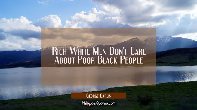 Rich White Men Don't Care About Poor Black People