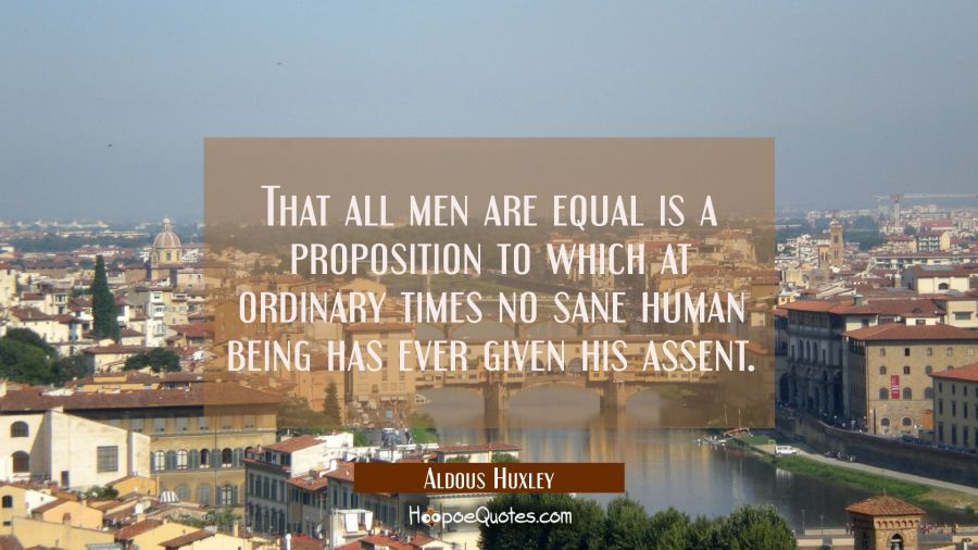 That all men are equal is a proposition to which at ordinary times no sane human being has ever giv Aldous Huxley Quotes