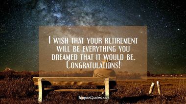 I wish that your retirement is everything you dreamed that it would be. Congratulations!