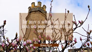 The deity is within you, not in ideas and books. Truth is lived not taught Herman Hesse Quotes