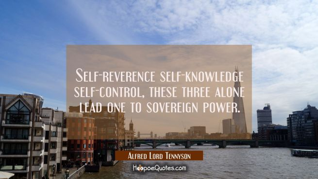 Self-reverence self-knowledge self-control, these three alone lead one to sovereign power.