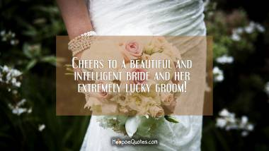 Cheers to a beautiful and intelligent bride and her extremely lucky groom! Wedding Quotes