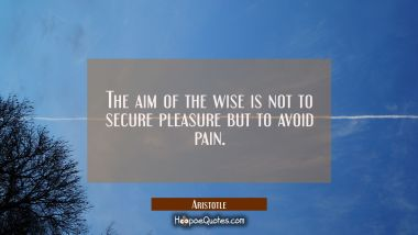 The aim of the wise is not to secure pleasure but to avoid pain. Aristotle Quotes