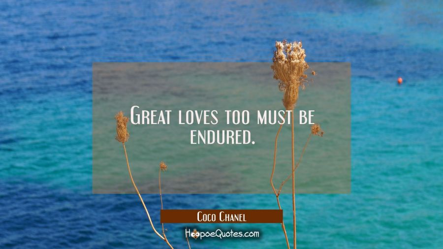 Great loves too must be endured. Coco Chanel Quotes