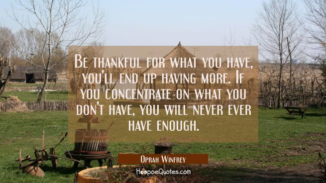 Be thankful for what you have, you'll end up having more. If you concentrate on what you don't have