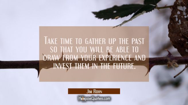 Take time to gather up the past so that you will be able to draw from your experience and invest th