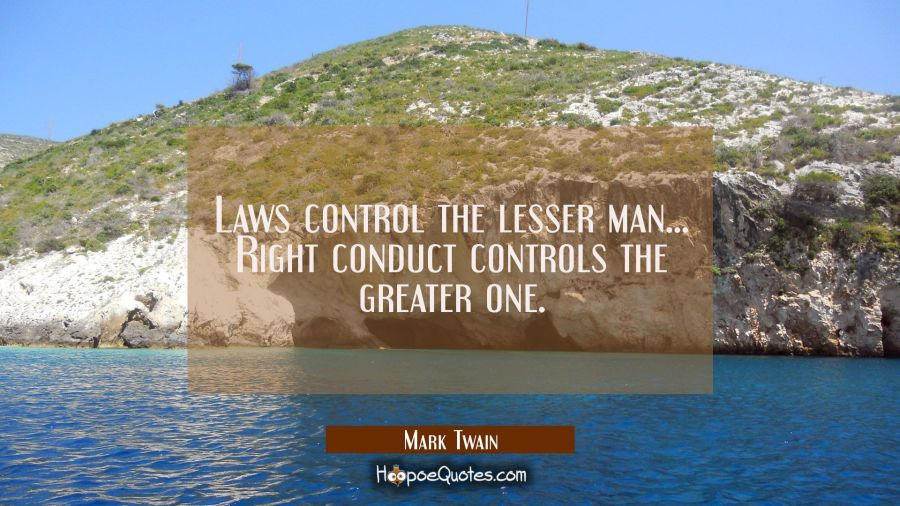 Laws control the lesser man... Right conduct controls the greater one. Mark Twain Quotes