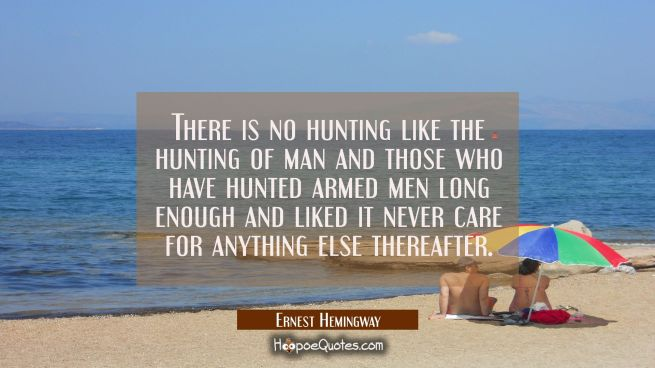 There is no hunting like the hunting of man and those who have hunted armed men long enough and lik