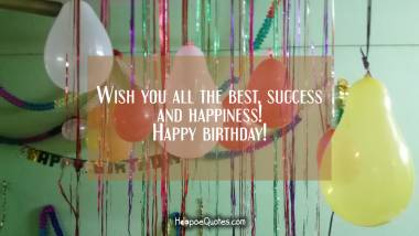 Wish you all the best, success and happiness! Happy birthday! Quotes