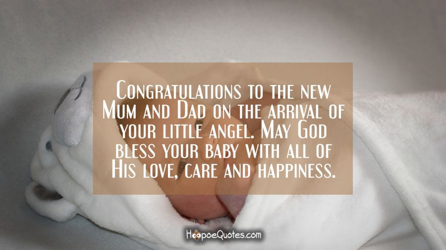 Congratulations to the new Mum and Dad on the arrival of your little angel. May God bless your baby with all of His love, care and happiness. New Baby Quotes