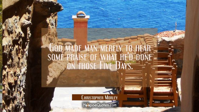 God made man merely to hear some praise of what he'd done on those Five Days.