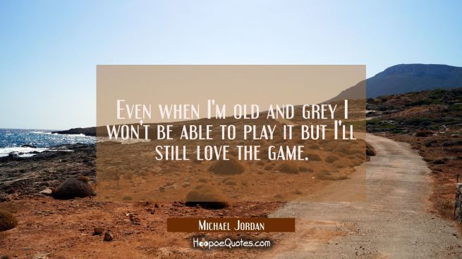 Even when I'm old and grey I won't be able to play it but I'll still love the game.