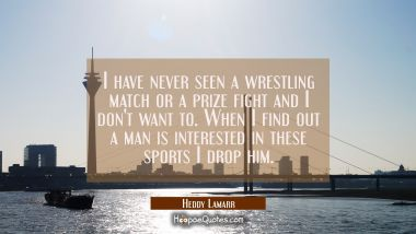 I have never seen a wrestling match or a prize fight and I don't want to. When I find out a man is Hedy Lamarr Quotes