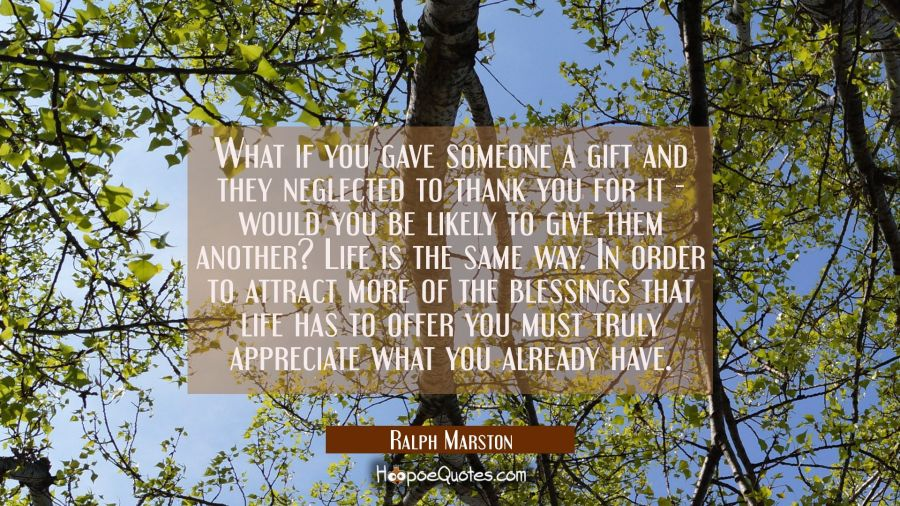 What if you gave someone a gift and they neglected to thank you for it - would you be likely to giv Ralph Marston Quotes