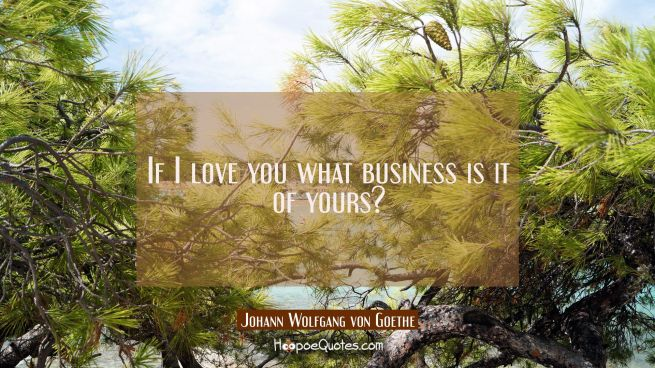 If I love you what business is it of yours?