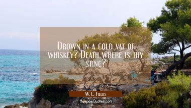 Drown in a cold vat of whiskey? Death where is thy sting?