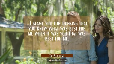 ...I blame you for thinking that you knew what was best for me when it was you that was best for me. Movie Quotes Quotes