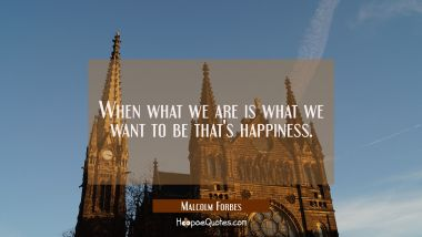 When what we are is what we want to be that's happiness.