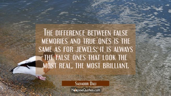 The difference between false memories and true ones is the same as for jewels: it is always the fal