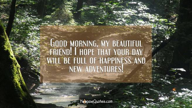 Good morning, my beautiful friend! I hope that your day will be full of happiness and new adventures!