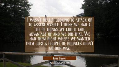 I wasn't really looking to attack or to assert myself. I think we had a lot of things we could take