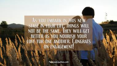As you embark in this new stage in your life, things will not be the same. They will get better as you nourish your love for one another. Congrats on engagement! Engagement Quotes