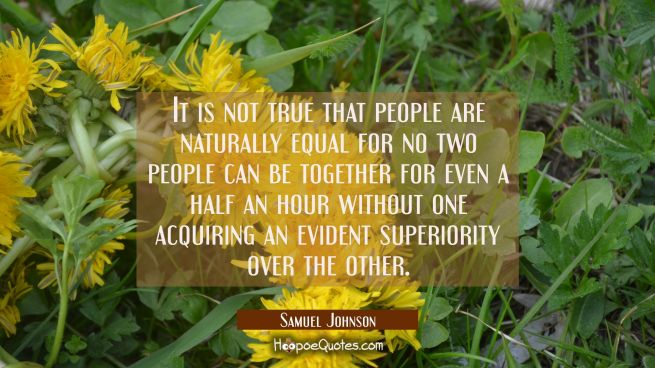 It is not true that people are naturally equal for no two people can be together for even a half an