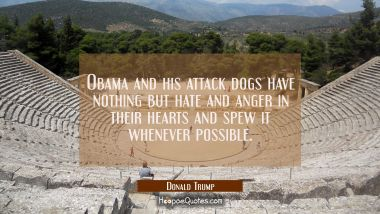 Obama and his attack dogs have nothing but hate and anger in their hearts and spew it whenever poss Donald Trump Quotes