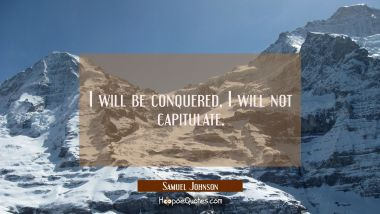 I will be conquered, I will not capitulate.
