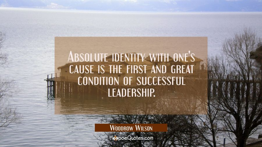 Absolute identity with one's cause is the first and great condition of successful leadership. Woodrow Wilson Quotes