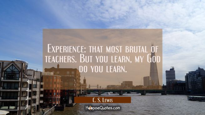 Experience: that most brutal of teachers. But you learn my God do you learn.