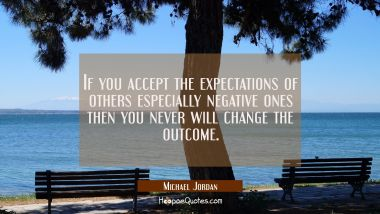 If you accept the expectations of others especially negative ones then you never will change the ou