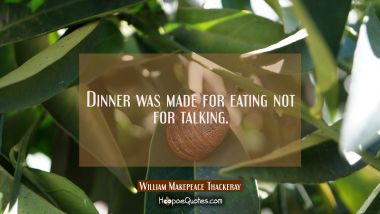 Dinner was made for eating not for talking.