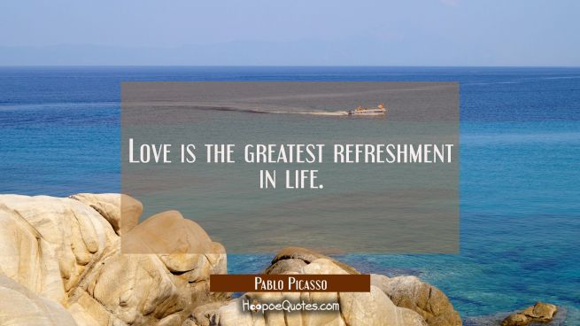 Love is the greatest refreshment in life.