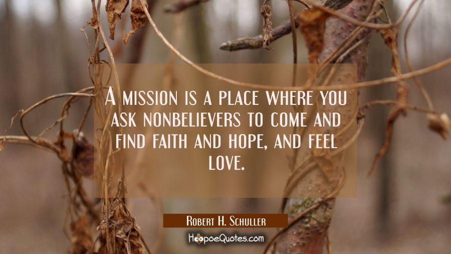 A mission is a place where you ask nonbelievers to come and find faith and hope and feel love. Robert H. Schuller Quotes