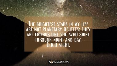 The brightest stars in my life are not planetary objects; they are friends like you who shine through night and day. Good night. Good Night Quotes