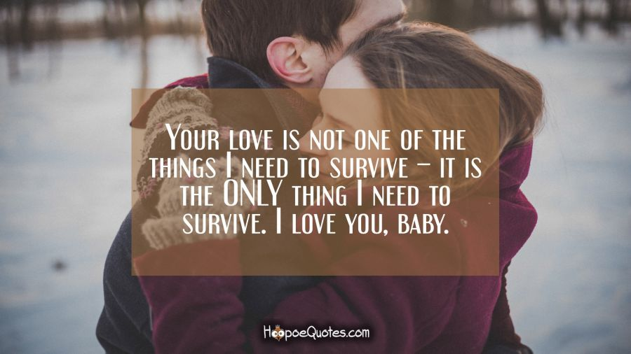 Your love is not one of the things I need to survive – it is the ONLY thing I need to survive. I love you, baby. I Love You Quotes