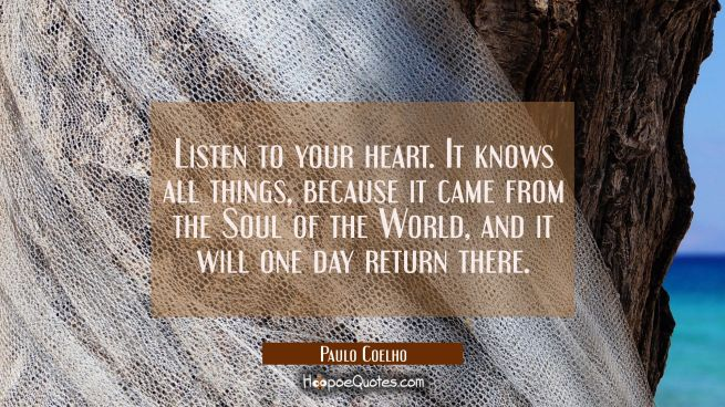 Listen to your heart. It knows all things, because it came from the Soul of the World, and it will one day return there.