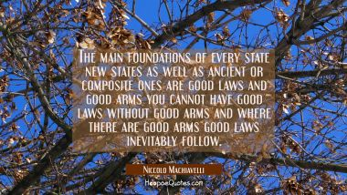 The main foundations of every state new states as well as ancient or composite ones are good laws a