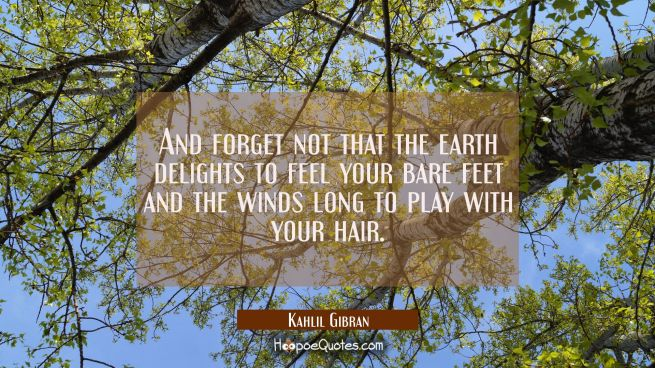 And forget not that the earth delights to feel your bare feet and the winds long to play with your