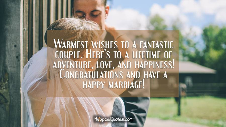 Warmest wishes to a fantastic couple. Here's to a lifetime of adventure, love, and happiness! Congratulations and have a happy marriage! Wedding Quotes