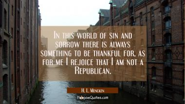 In this world of sin and sorrow there is always something to be thankful for, as for me I rejoice t
