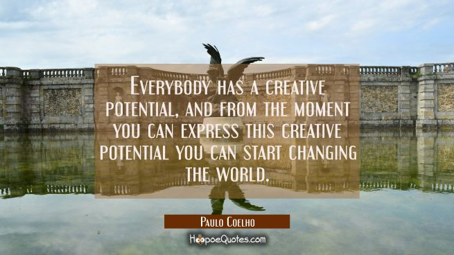 Everybody has a creative potential and from the moment you can express this creative potential you