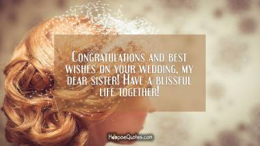 Congratulations and best wishes on your wedding, my dear sister! Have a blissful life together! Wedding Quotes