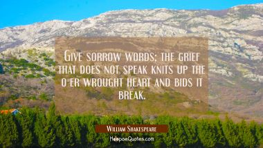 Give sorrow words; the grief that does not speak knits up the o-er wrought heart and bids it break. William Shakespeare Quotes