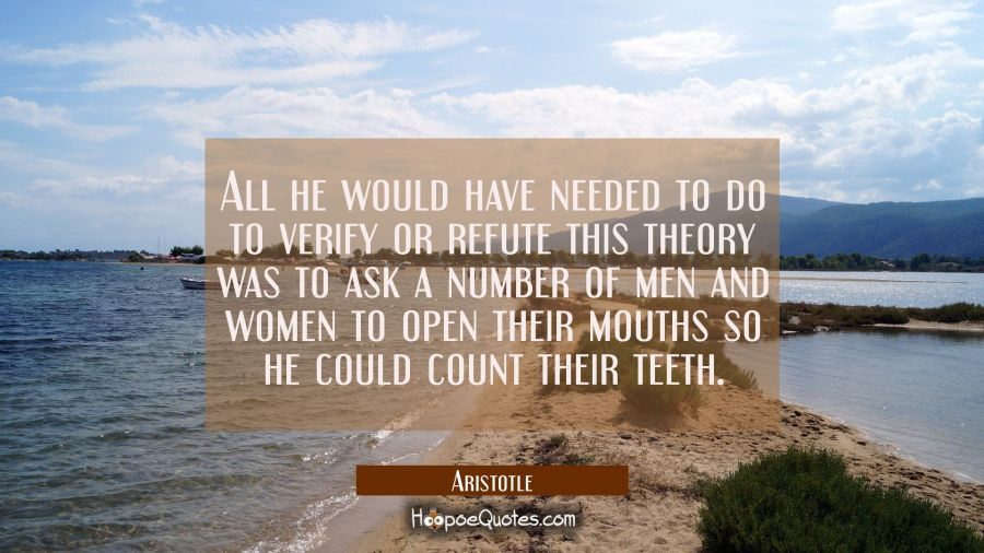 all he would have needed to do to verify or refute this theory was to ask a number of men and women Aristotle Quotes