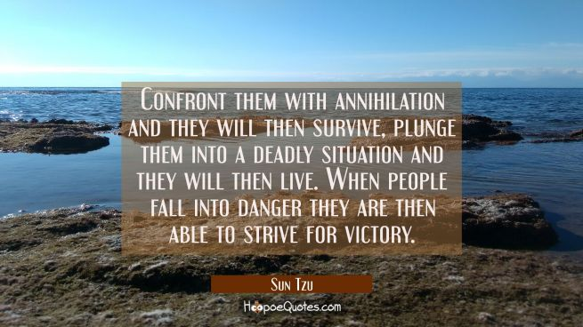 Confront them with annihilation and they will then survive, plunge them into a deadly situation and