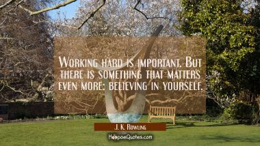 Working hard is important. But there is something that matters even more: believing in yourself. J. K. Rowling Quotes