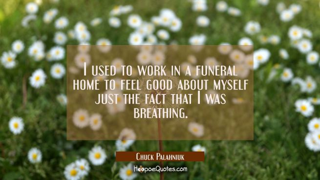 I used to work in a funeral home to feel good about myself just the fact that I was breathing.