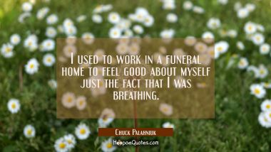 I used to work in a funeral home to feel good about myself just the fact that I was breathing. Chuck Palahniuk Quotes